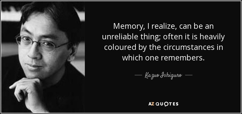 Memory, I realize, can be an unreliable thing; often it is heavily coloured by the circumstances in which one remembers. - Kazuo Ishiguro