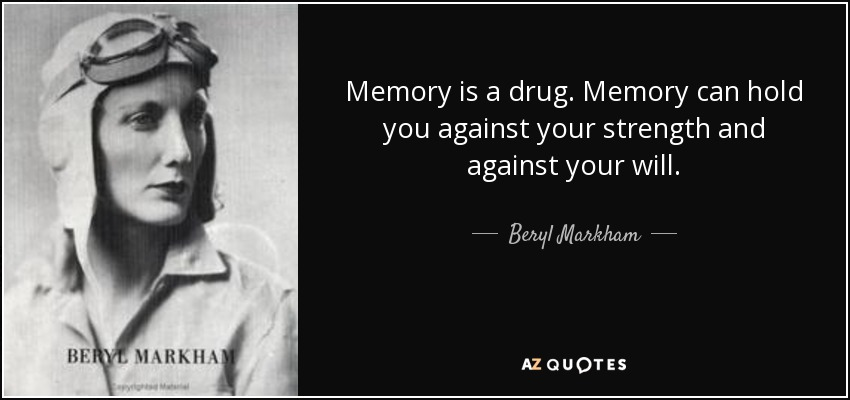 Memory is a drug. Memory can hold you against your strength and against your will. - Beryl Markham