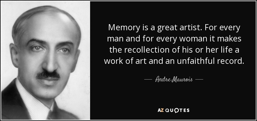 Memory is a great artist. For every man and for every woman it makes the recollection of his or her life a work of art and an unfaithful record. - Andre Maurois