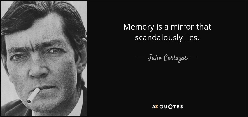 Memory is a mirror that scandalously lies. - Julio Cortazar