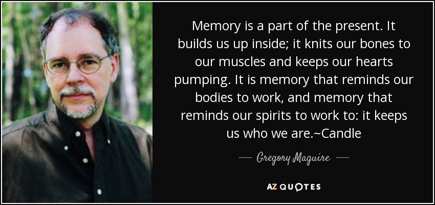 Memory is a part of the present. It builds us up inside; it knits our bones to our muscles and keeps our hearts pumping. It is memory that reminds our bodies to work, and memory that reminds our spirits to work to: it keeps us who we are.~Candle - Gregory Maguire