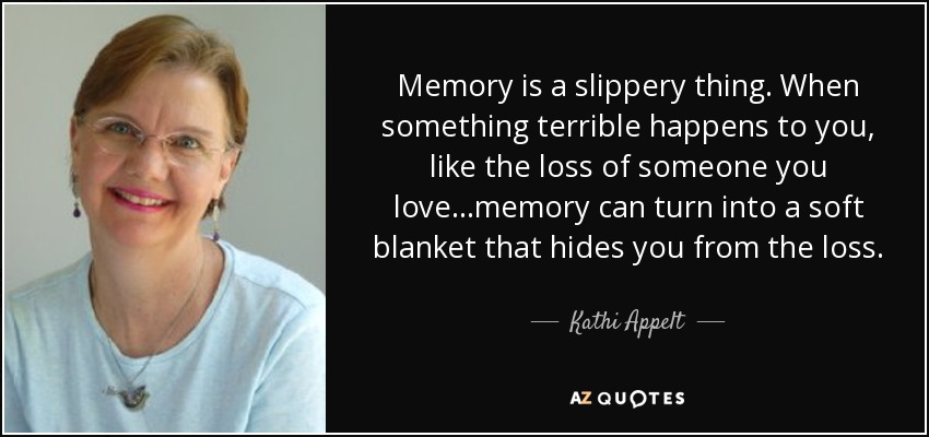 Memory is a slippery thing. When something terrible happens to you, like the loss of someone you love...memory can turn into a soft blanket that hides you from the loss. - Kathi Appelt