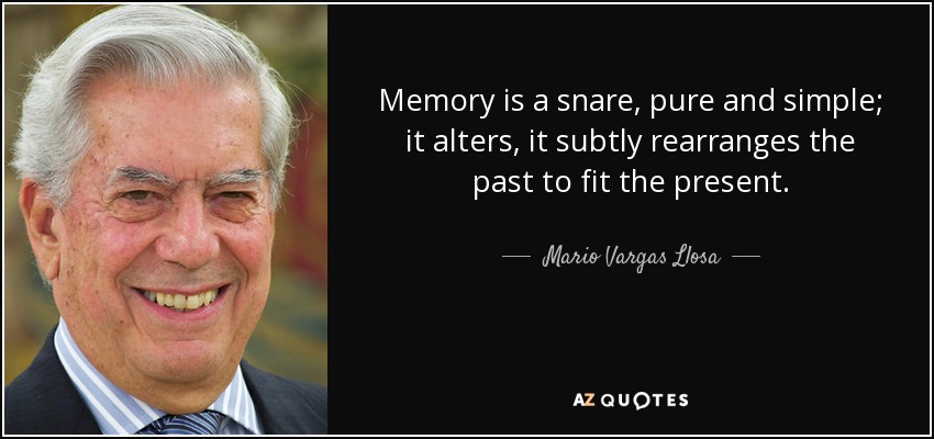 Memory is a snare, pure and simple; it alters, it subtly rearranges the past to fit the present. - Mario Vargas Llosa