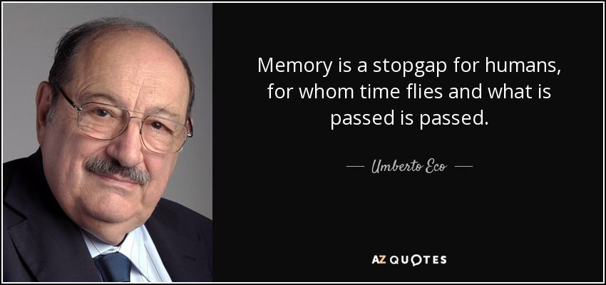 Memory is a stopgap for humans, for whom time flies and what is passed is passed. - Umberto Eco