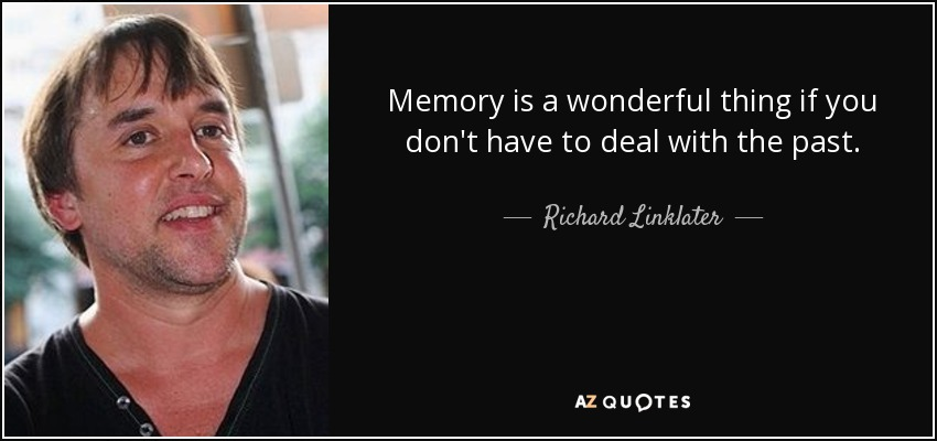 Memory is a wonderful thing if you don't have to deal with the past. - Richard Linklater