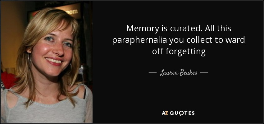 Memory is curated. All this paraphernalia you collect to ward off forgetting - Lauren Beukes