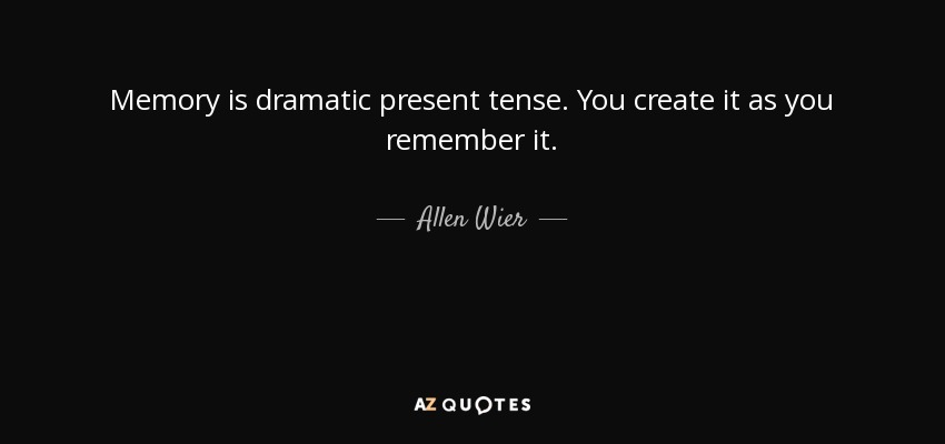 Memory is dramatic present tense. You create it as you remember it. - Allen Wier