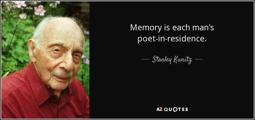 Memory is each man's poet-in-residence. - Stanley Kunitz