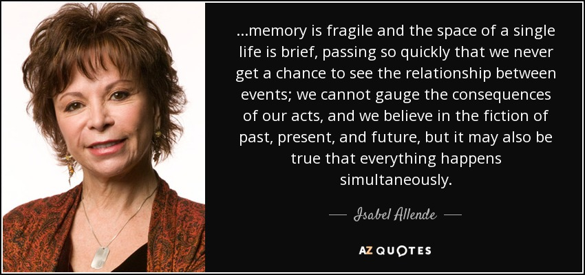...memory is fragile and the space of a single life is brief, passing so quickly that we never get a chance to see the relationship between events; we cannot gauge the consequences of our acts, and we believe in the fiction of past, present, and future, but it may also be true that everything happens simultaneously. - Isabel Allende
