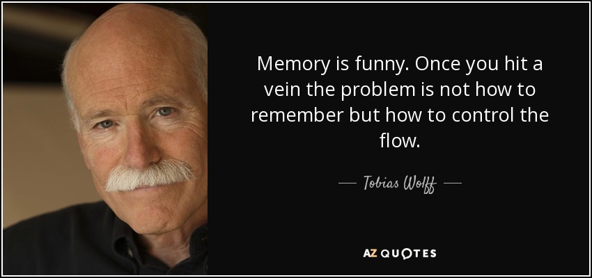 Memory is funny. Once you hit a vein the problem is not how to remember but how to control the flow. - Tobias Wolff