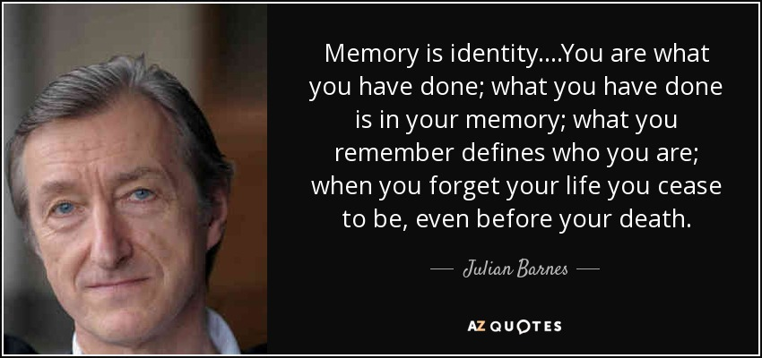 Memory is identity....You are what you have done; what you have done is in your memory; what you remember defines who you are; when you forget your life you cease to be, even before your death. - Julian Barnes