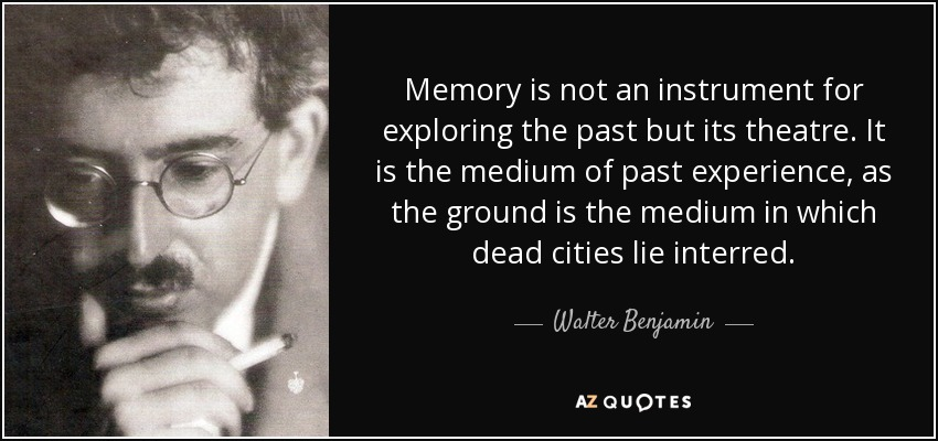 Memory is not an instrument for exploring the past but its theatre. It is the medium of past experience, as the ground is the medium in which dead cities lie interred. - Walter Benjamin