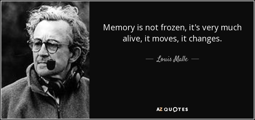 Memory is not frozen, it's very much alive, it moves, it changes. - Louis Malle