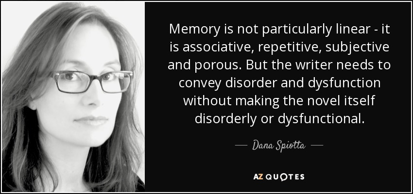 Memory is not particularly linear - it is associative, repetitive, subjective and porous. But the writer needs to convey disorder and dysfunction without making the novel itself disorderly or dysfunctional. - Dana Spiotta