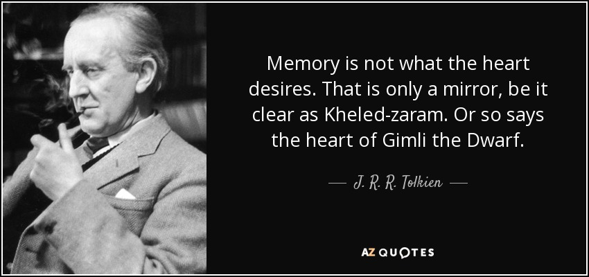 Memory is not what the heart desires. That is only a mirror, be it clear as Kheled-zaram. Or so says the heart of Gimli the Dwarf. - J. R. R. Tolkien