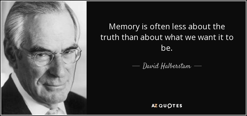 Memory is often less about the truth than about what we want it to be. - David Halberstam