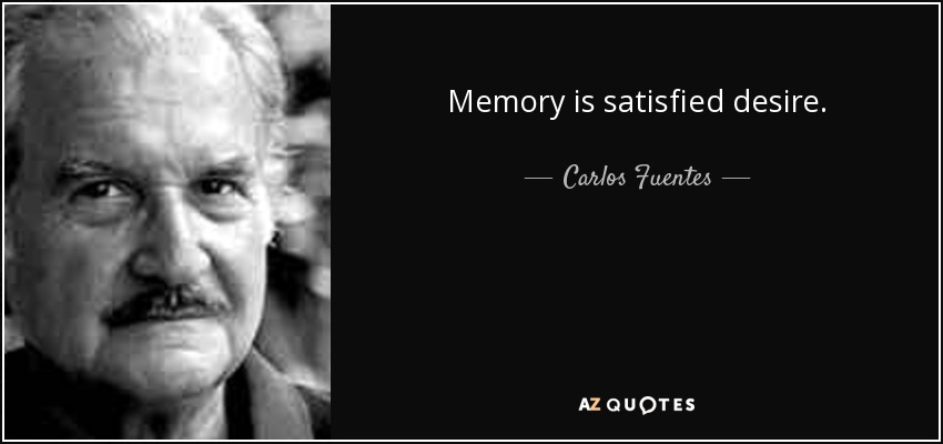 Memory is satisfied desire. - Carlos Fuentes