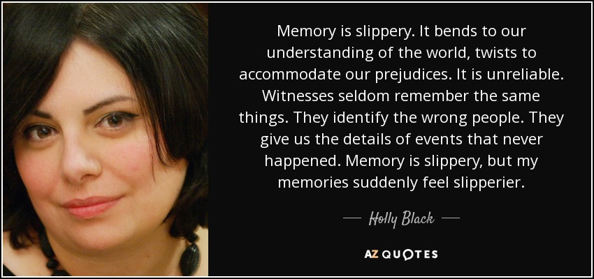 Memory is slippery. It bends to our understanding of the world, twists to accommodate our prejudices. It is unreliable. Witnesses seldom remember the same things. They identify the wrong people. They give us the details of events that never happened. Memory is slippery, but my memories suddenly feel slipperier. - Holly Black