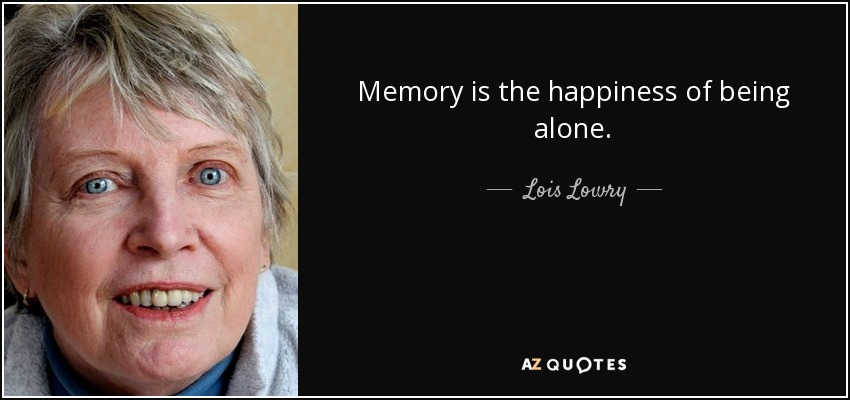 Memory is the happiness of being alone. - Lois Lowry