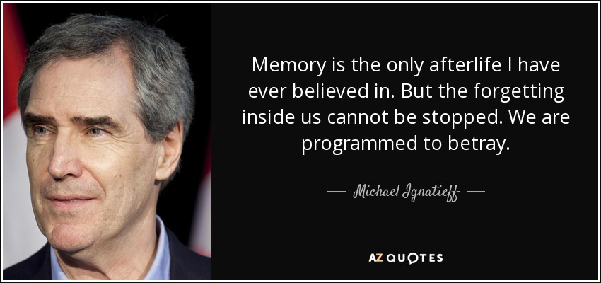 Memory is the only afterlife I have ever believed in. But the forgetting inside us cannot be stopped. We are programmed to betray. - Michael Ignatieff
