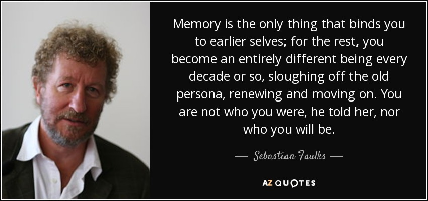 Memory is the only thing that binds you to earlier selves; for the rest, you become an entirely different being every decade or so, sloughing off the old persona, renewing and moving on. You are not who you were, he told her, nor who you will be. - Sebastian Faulks