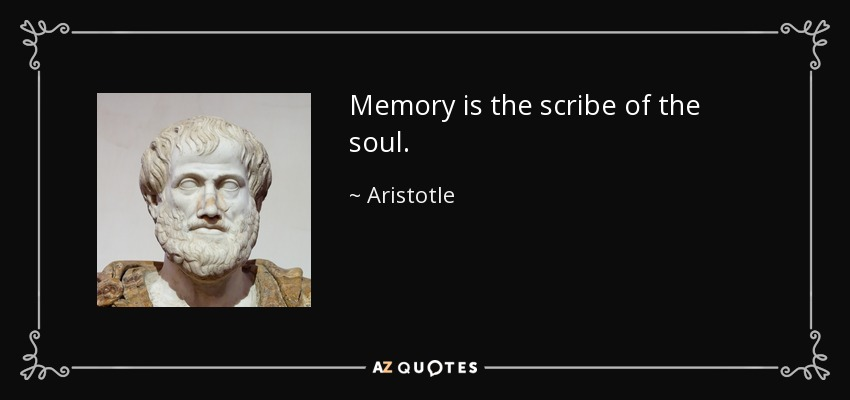 Memory is the scribe of the soul. - Aristotle