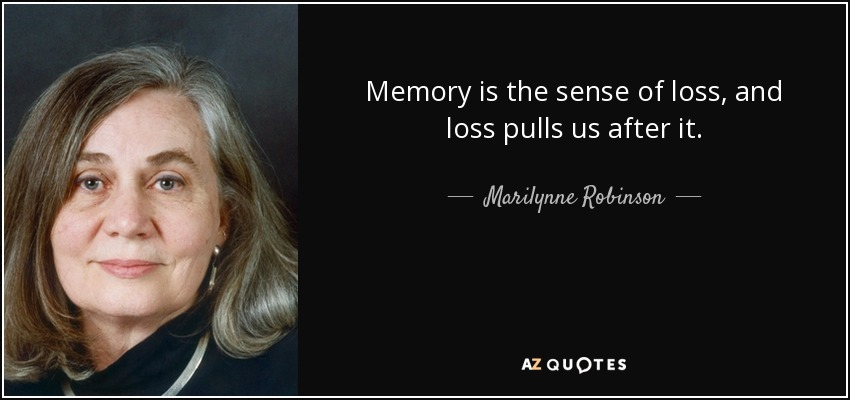 Memory is the sense of loss, and loss pulls us after it. - Marilynne Robinson