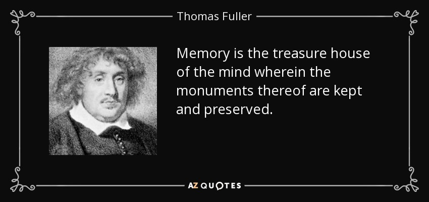 Memory is the treasure house of the mind wherein the monuments thereof are kept and preserved. - Thomas Fuller