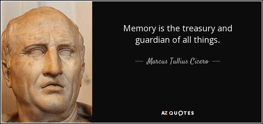 Memory is the treasury and guardian of all things. - Marcus Tullius Cicero