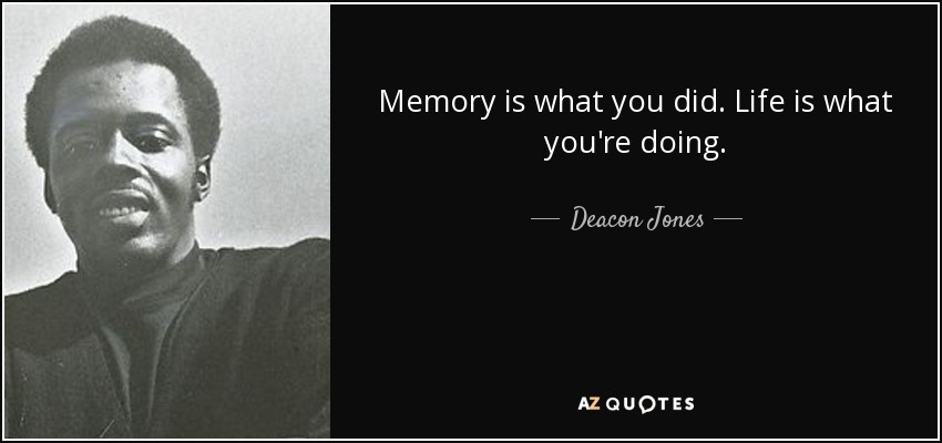 Memory is what you did. Life is what you're doing. - Deacon Jones