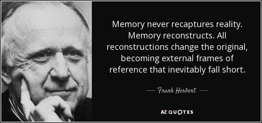 Memory never recaptures reality. Memory reconstructs. All reconstructions change the original, becoming external frames of reference that inevitably fall short. - Frank Herbert