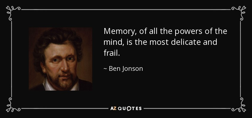 Memory, of all the powers of the mind, is the most delicate and frail. - Ben Jonson