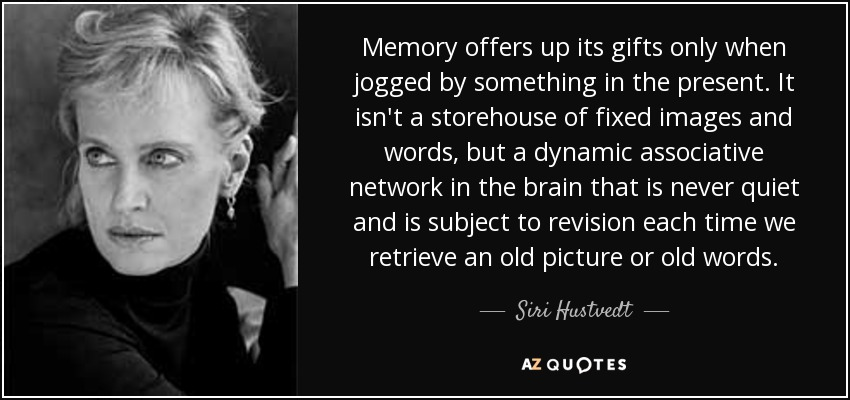 Memory offers up its gifts only when jogged by something in the present. It isn't a storehouse of fixed images and words, but a dynamic associative network in the brain that is never quiet and is subject to revision each time we retrieve an old picture or old words. - Siri Hustvedt