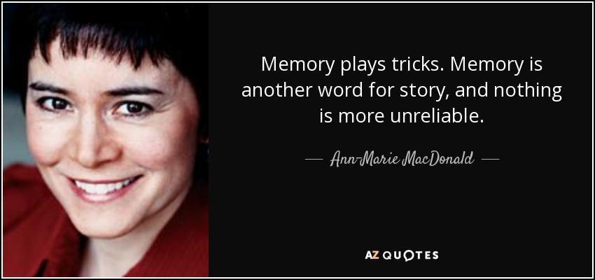 Memory plays tricks. Memory is another word for story, and nothing is more unreliable. - Ann-Marie MacDonald