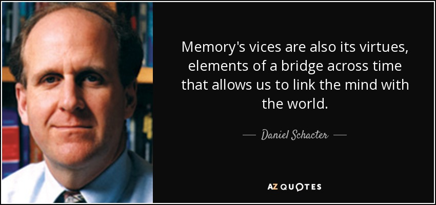 Memory's vices are also its virtues, elements of a bridge across time that allows us to link the mind with the world. - Daniel Schacter