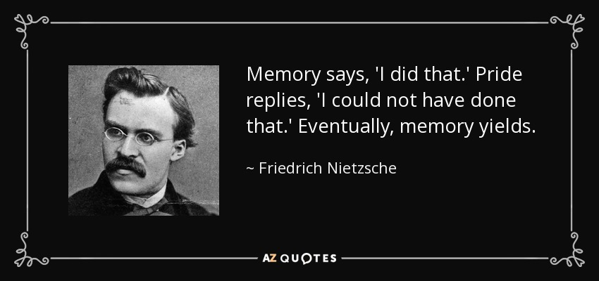 Memory says, 'I did that.' Pride replies, 'I could not have done that.' Eventually, memory yields. - Friedrich Nietzsche