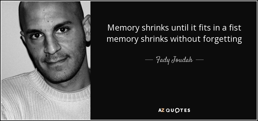 Memory shrinks until it fits in a fist memory shrinks without forgetting - Fady Joudah