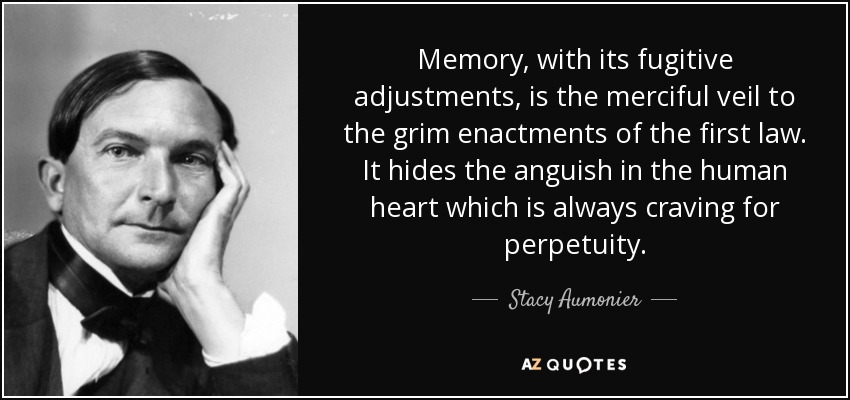 Memory, with its fugitive adjustments, is the merciful veil to the grim enactments of the first law. It hides the anguish in the human heart which is always craving for perpetuity. - Stacy Aumonier