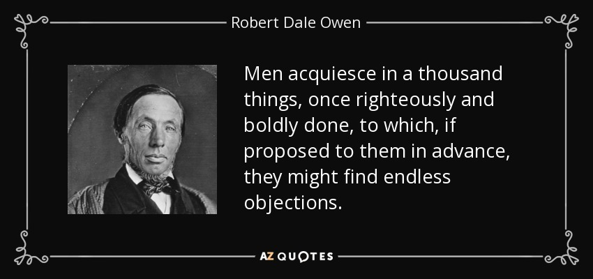 Men acquiesce in a thousand things, once righteously and boldly done, to which, if proposed to them in advance, they might find endless objections. - Robert Dale Owen