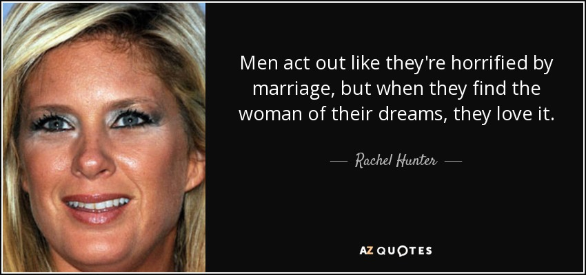 Men act out like they're horrified by marriage, but when they find the woman of their dreams, they love it. - Rachel Hunter