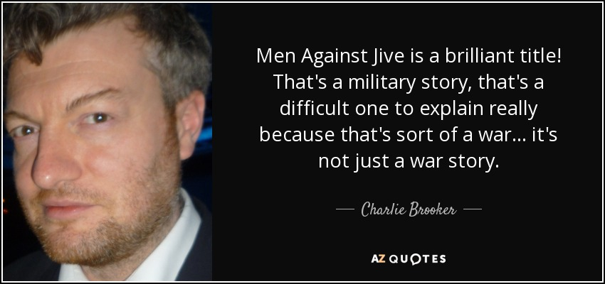 Men Against Jive is a brilliant title! That's a military story, that's a difficult one to explain really because that's sort of a war... it's not just a war story. - Charlie Brooker