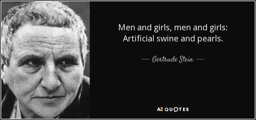Men and girls, men and girls: Artificial swine and pearls. - Gertrude Stein