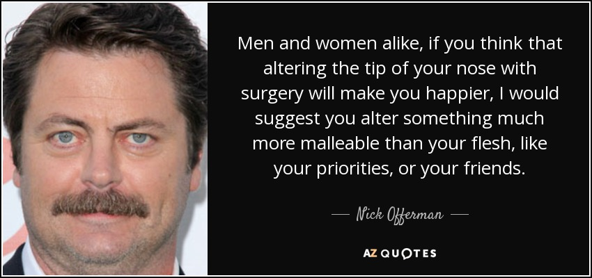 Men and women alike, if you think that altering the tip of your nose with surgery will make you happier, I would suggest you alter something much more malleable than your flesh, like your priorities, or your friends. - Nick Offerman
