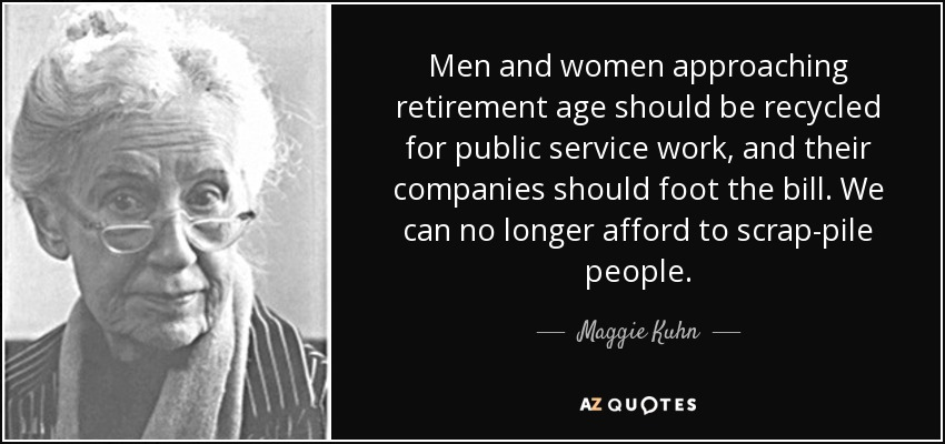 Men and women approaching retirement age should be recycled for public service work, and their companies should foot the bill. We can no longer afford to scrap-pile people. - Maggie Kuhn