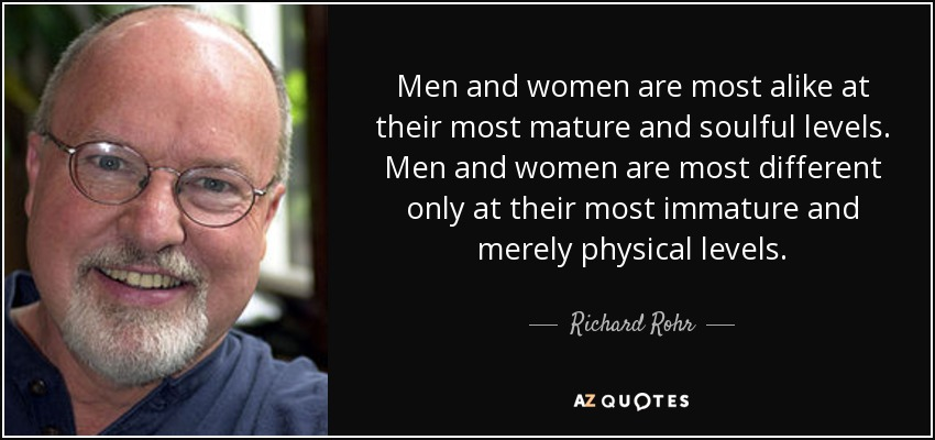 Men and women are most alike at their most mature and soulful levels. Men and women are most different only at their most immature and merely physical levels. - Richard Rohr