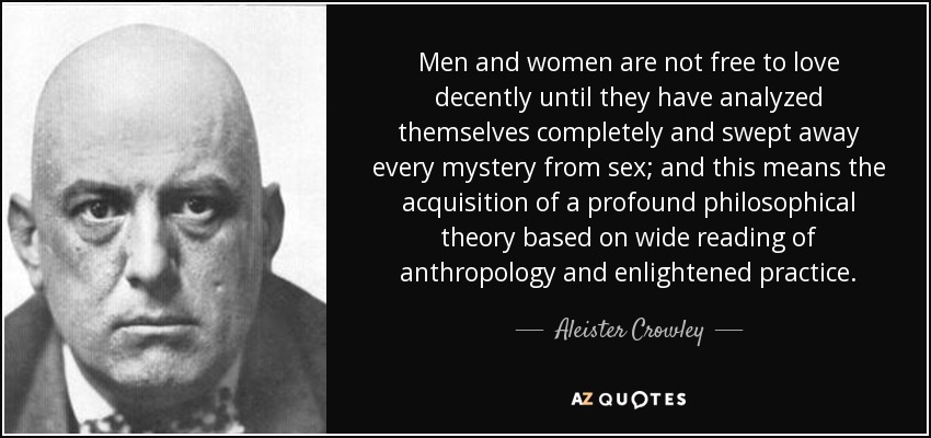 Men and women are not free to love decently until they have analyzed themselves completely and swept away every mystery from sex; and this means the acquisition of a profound philosophical theory based on wide reading of anthropology and enlightened practice. - Aleister Crowley