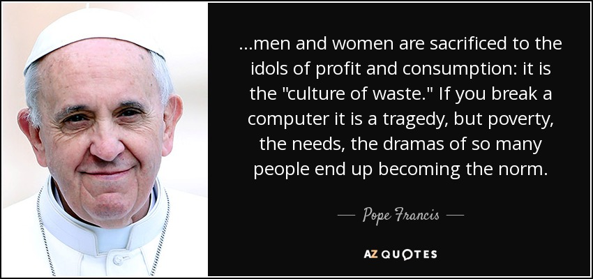 ...men and women are sacrificed to the idols of profit and consumption: it is the