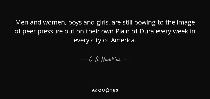 Men and women, boys and girls, are still bowing to the image of peer pressure out on their own Plain of Dura every week in every city of America. - O. S. Hawkins