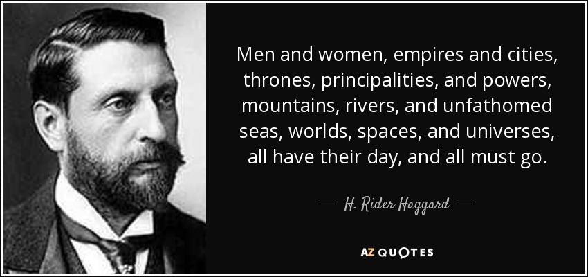 Men and women, empires and cities, thrones, principalities, and powers, mountains, rivers, and unfathomed seas, worlds, spaces, and universes, all have their day, and all must go. - H. Rider Haggard
