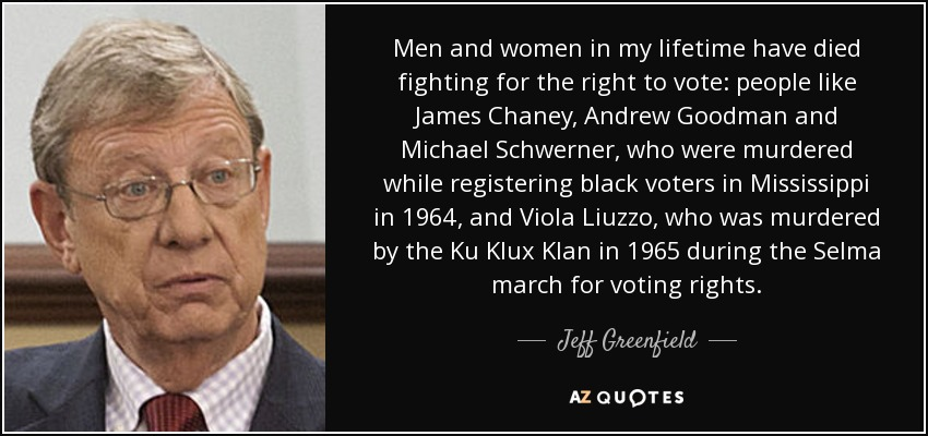 Men and women in my lifetime have died fighting for the right to vote: people like James Chaney, Andrew Goodman and Michael Schwerner, who were murdered while registering black voters in Mississippi in 1964, and Viola Liuzzo, who was murdered by the Ku Klux Klan in 1965 during the Selma march for voting rights. - Jeff Greenfield